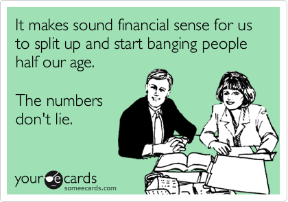 It makes sound financial sense for us to split up and start banging people half our age.  The numbers don't lie.