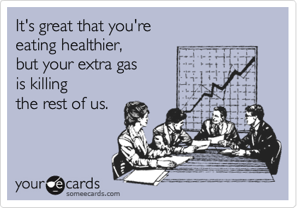 It's great that you're  eating healthier,  but your extra gas  is killing  the rest of us.