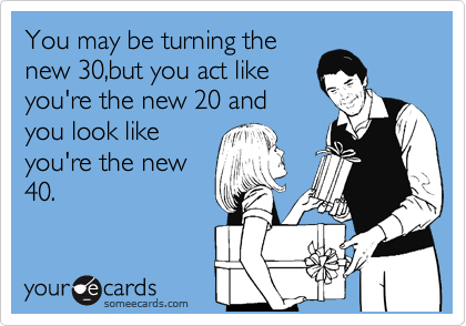 You may be turning the new 30,but you act like you're the new 20 and you look like you're the new 40.