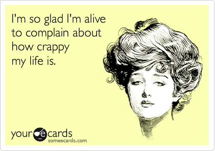 I'm so glad I'm alive to complain about how crappy my life is.