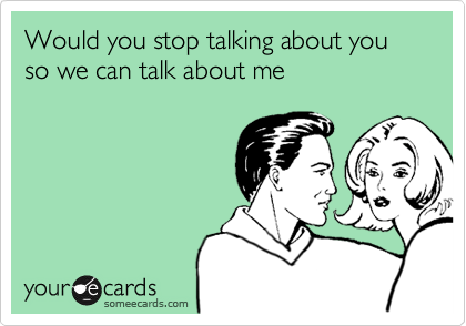 Would you stop talking about you  so we can talk about me
