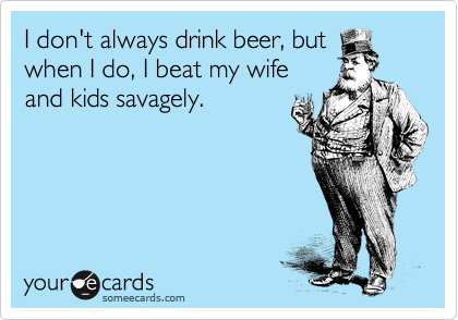 I don't always drink beer, but when I do, I beat my wife and kids savagely.