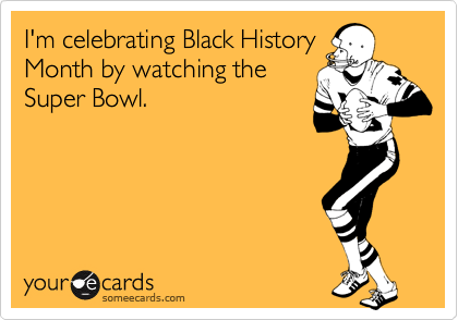 I'm celebrating Black History Month by watching the Super Bowl.