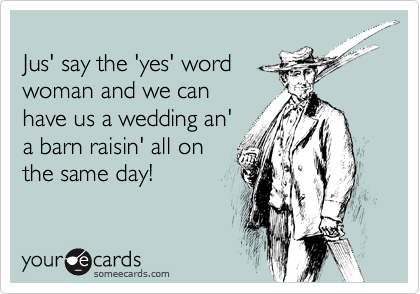 Jus' say the 'yes' word woman and we can have us a wedding an' a barn raisin' all on the same day!