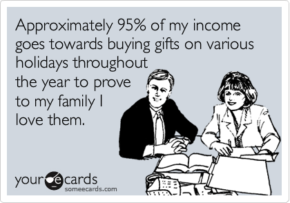 Approximately 95% of my income goes towards buying gifts on various holidays throughout  the year to prove to my family I love them.