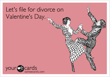 Let's file for divorce on Valentine's Day.