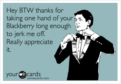 Hey BTW thanks for taking one hand of your Blackberry long enough to jerk me off.  Really appreciate it.