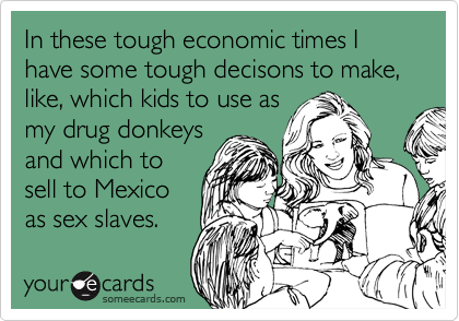 In these tough economic times I have some tough decisons to make, like, which kids to use as my drug donkeys and which to sell to Mexico as sex slaves.