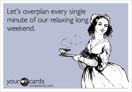someecards.com - Let's overplan every single minute of our relaxing long weekend.