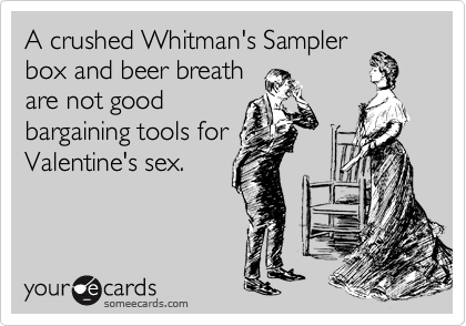 A crushed Whitman's Sampler box and beer breath are not good  bargaining tools for Valentine's sex.