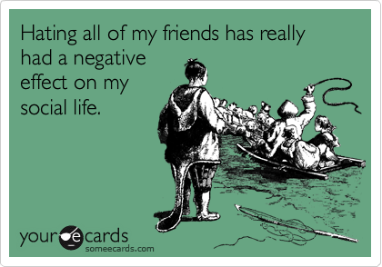 Hating all of my friends has really had a negative effect on my social life.