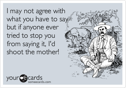 I may not agree with  what you have to say but if anyone ever  tried to stop you from saying it, I'd shoot the mother!