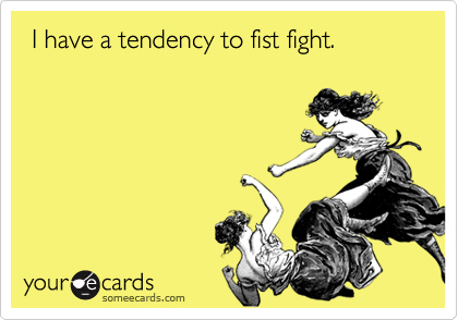 I have a tendency to fist fight.