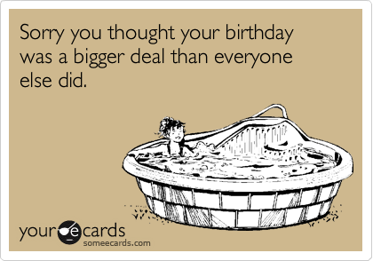 Sorry you thought your birthday was a bigger deal than everyone else did.