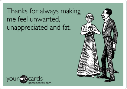 Thanks for always making me feel unwanted, unappreciated and fat.