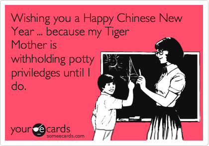 Wishing you a Happy Chinese New Year ... because my Tiger Mother is withholding potty priviledges until I do.