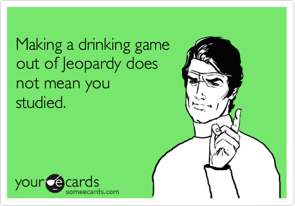 Making a drinking game out of Jeopardy does  not mean you studied.