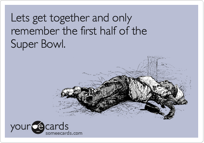 Lets get together and only remember the first half of the  Super Bowl.