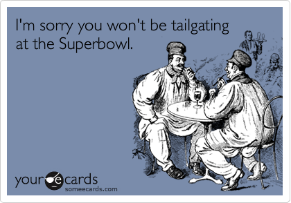 I'm sorry you won't be tailgating at the Superbowl.