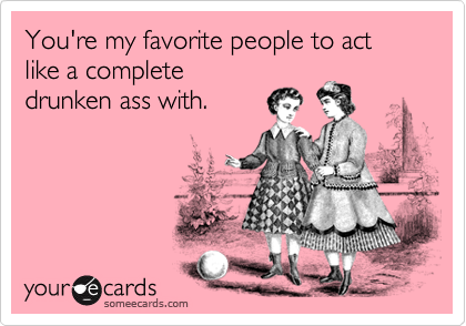 You're my favorite people to act like a complete drunken ass with.