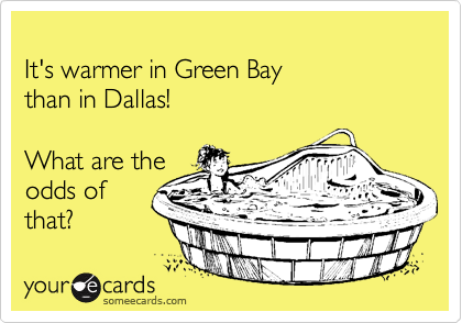 It's warmer in Green Bay than in Dallas!  What are the odds of that?