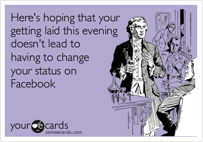 Here's hoping that your getting laid this evening doesn't lead to having to change your status on Facebook