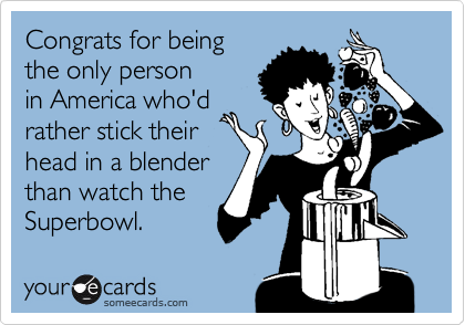Congrats for being the only person in America who'd rather stick their head in a blender than watch the Superbowl.
