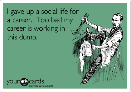 I gave up a social life for a career.  Too bad my career is working in this dump.