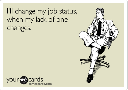 I'll change my job status, when my lack of one changes.