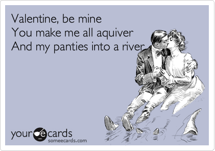 Valentine, be mine You make me all aquiver And my panties into a river