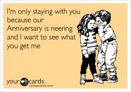 I'm only staying with you because our Anniversary is neering and I want to see what you get me