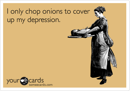 I only chop onions to cover up my depression.