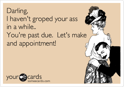 Darling, I haven't groped your ass in a while.. You're past due.  Let's make and appointment!