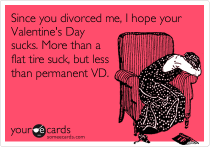 Since you divorced me, I hope your Valentine's Day sucks. More than a flat tire suck, but less than permanent VD.