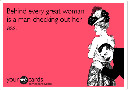 Behind every great woman is a man checking out her ass.