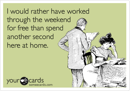 I would rather have worked through the weekend for free than spend another second here at home.