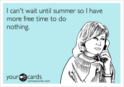 I can't wait until summer so I have more free time to do nothing.