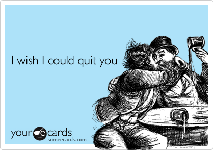 I wish I could quit you