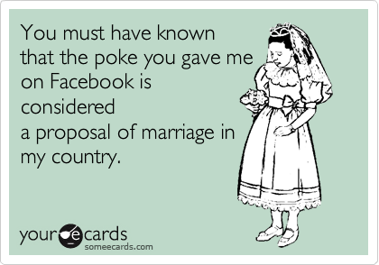 You must have known that the poke you gave me  on Facebook is considered  a proposal of marriage in my country.