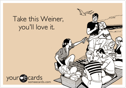 Take this Weiner,        you'll love it.