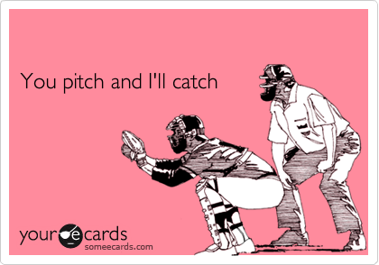 You pitch and I'll catch