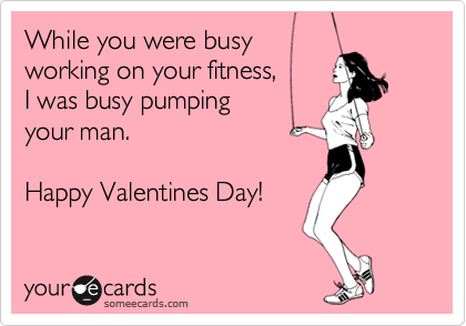 While you were busy working on your fitness, I was busy pumping your man.  Happy Valentines Day!