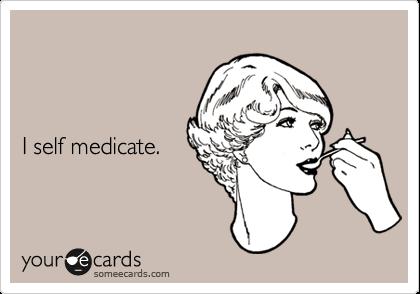 I self medicate.