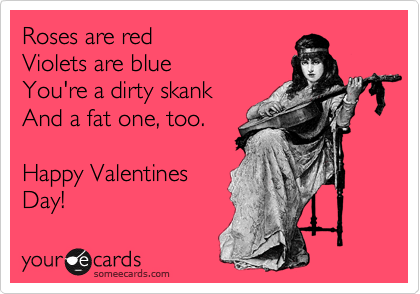Roses are red Violets are blue You're a dirty skank And a fat one, too.  Happy Valentines Day!