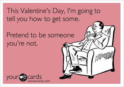 This Valentine's Day, I'm going to tell you how to get some.   Pretend to be someone you're not.