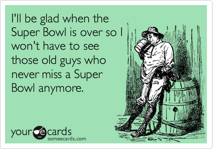 I'll be glad when the  Super Bowl is over so I won't have to see  those old guys who never miss a Super Bowl anymore.
