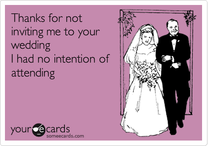 Thanks for not  inviting me to your wedding I had no intention of  attending