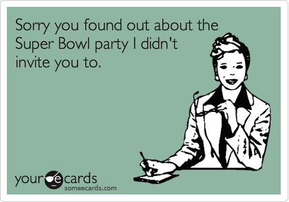 Sorry you found out about the Super Bowl party I didn't invite you to.
