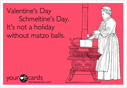 Valentine's Day        Schmeltine's Day. It's not a holiday  without matzo balls.