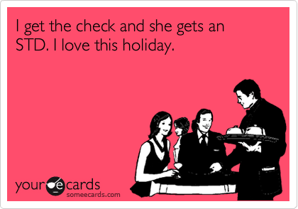I get the check and she gets an STD. I love this holiday.